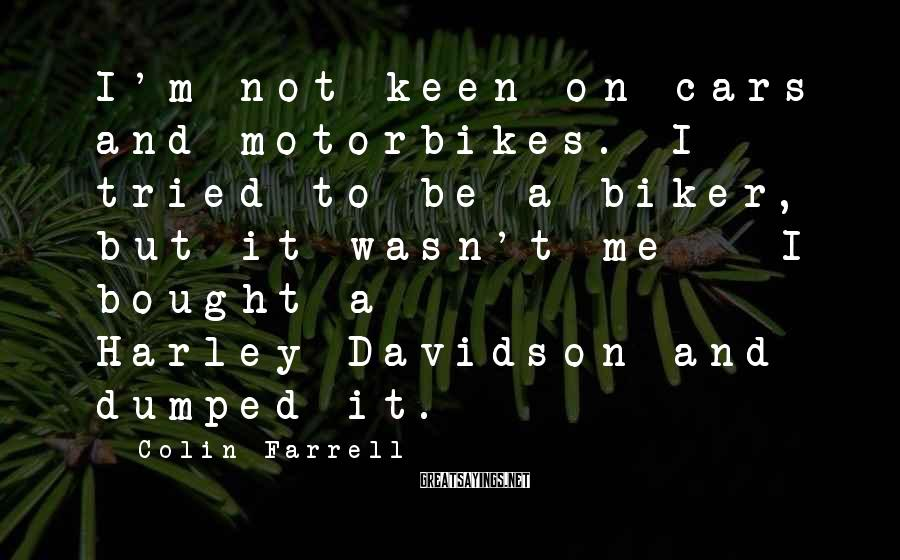 Colin Farrell Sayings: I'm Not Keen On Cars And Motorbikes. I Tried To Be A Biker, But It Wasn't Me - I Bought A Harley-Davidson And Dumped It.