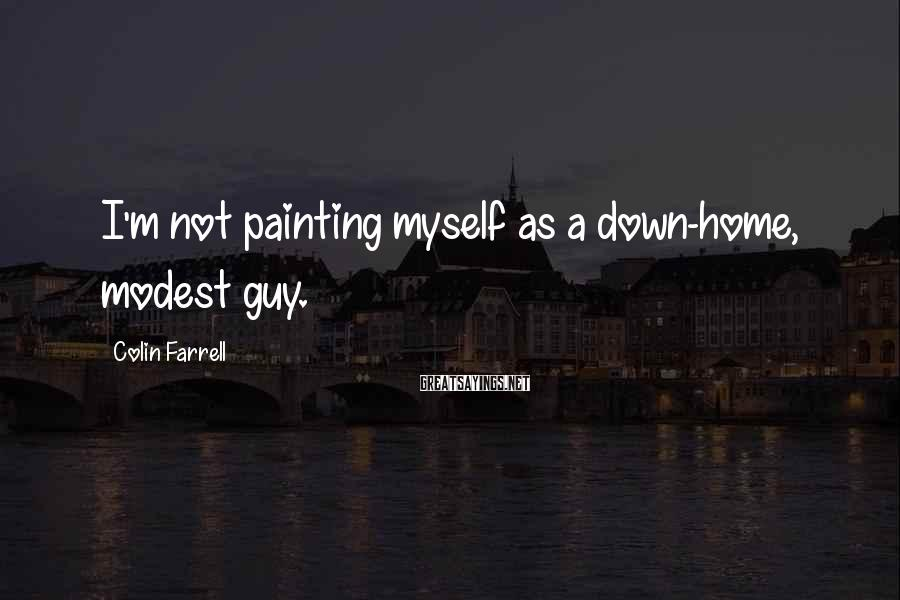 Colin Farrell Sayings: I'm Not Painting Myself As A Down-home, Modest Guy.