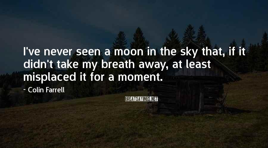Colin Farrell Sayings: I've Never Seen A Moon In The Sky That, If It Didn't Take My Breath Away, At Least Misplaced It For A Moment.