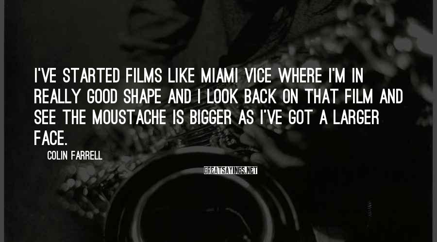 Colin Farrell Sayings: I've Started Films Like Miami Vice Where I'm In Really Good Shape And I Look Back On That Film And See The Moustache Is Bigger As I've Got A Larger Face.