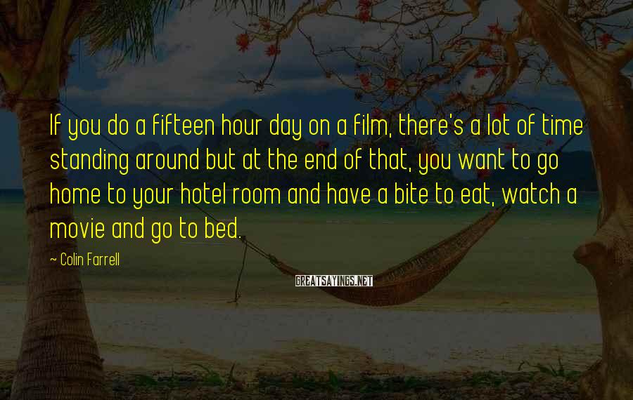 Colin Farrell Sayings: If You Do A Fifteen Hour Day On A Film, There's A Lot Of Time Standing Around But At The End Of That, You Want To Go Home To Your Hotel Room And Have A Bite To Eat, Watch A Movie And Go To Bed.