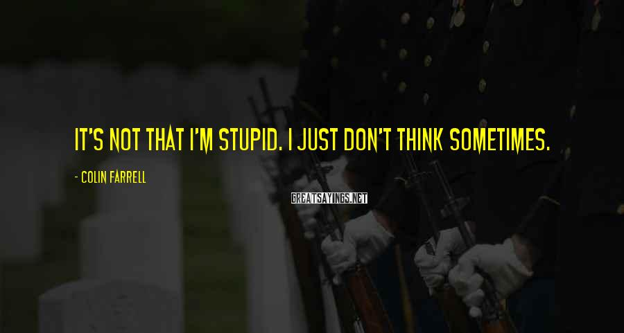 Colin Farrell Sayings: It's Not That I'm Stupid. I Just Don't Think Sometimes.