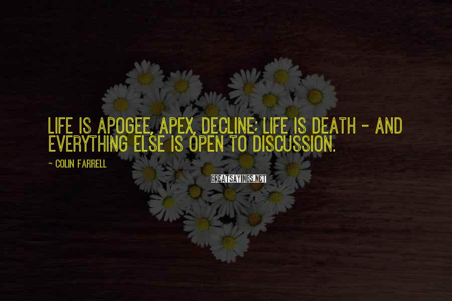 Colin Farrell Sayings: Life Is Apogee, Apex, Decline; Life Is Death - And Everything Else Is Open To Discussion.