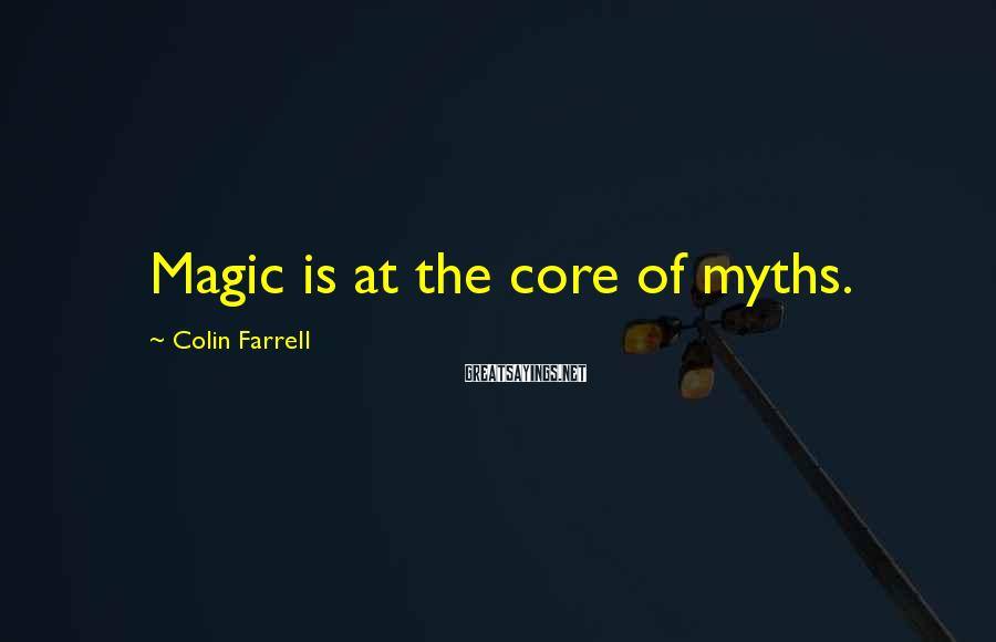Colin Farrell Sayings: Magic Is At The Core Of Myths.
