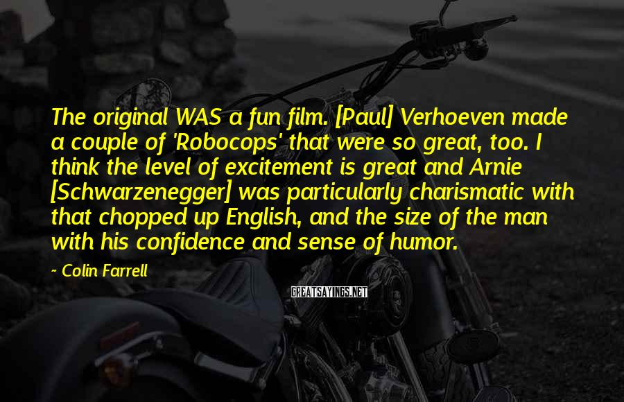 Colin Farrell Sayings: The Original WAS A Fun Film. [Paul] Verhoeven Made A Couple Of 'Robocops' That Were So Great, Too. I Think The Level Of Excitement Is Great And Arnie [Schwarzenegger] Was Particularly Charismatic With That Chopped Up English, And The Size Of The Man With His Confidence And Sense Of Humor.