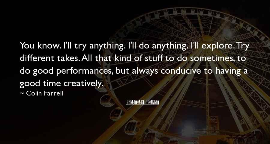 Colin Farrell Sayings: You Know. I'll Try Anything. I'll Do Anything. I'll Explore. Try Different Takes. All That Kind Of Stuff To Do Sometimes, To Do Good Performances, But Always Conducive To Having A Good Time Creatively.