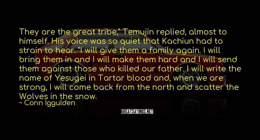 """Conn Iggulden Sayings: They Are The Great Tribe,"""" Temujin Replied, Almost To Himself. His Voice Was So Quiet That Kachiun Had To Strain To Hear. """"I Will Give Them A Family Again. I Will Bring Them In And I Will Make Them Hard And I Will Send Them Against Those Who Killed Our Father. I Will Write The Name Of Yesugei In Tartar Blood And, When We Are Strong, I Will Come Back From The North And Scatter The Wolves In The Snow."""