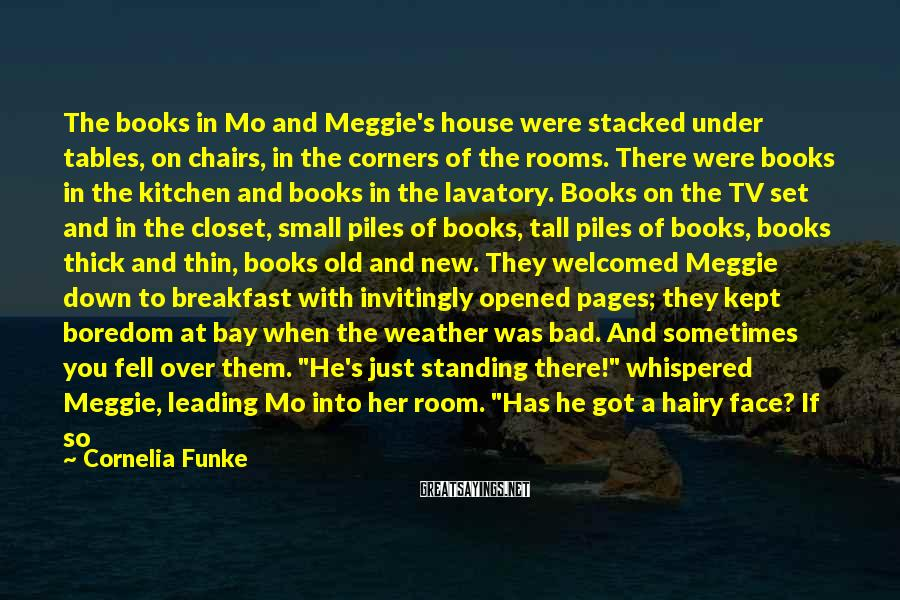 "Cornelia Funke Sayings: The Books In Mo And Meggie's House Were Stacked Under Tables, On Chairs, In The Corners Of The Rooms. There Were Books In The Kitchen And Books In The Lavatory. Books On The TV Set And In The Closet, Small Piles Of Books, Tall Piles Of Books, Books Thick And Thin, Books Old And New. They Welcomed Meggie Down To Breakfast With Invitingly Opened Pages; They Kept Boredom At Bay When The Weather Was Bad. And Sometimes You Fell Over Them. ""He's Just Standing There!"" Whispered Meggie, Leading Mo Into Her Room. ""Has He Got A Hairy Face? If So He Could Be A Werewolf."" ""Oh, Stop It!"" Meggie Looked At Him Sternly, Although His Jokes Made Her Feel Less Scared. Already, She Hardly Believed Anymore In The Figure Standing In The Rain - Until She Knelt Down Again At The Window. ""There! Do You See Him?"" She Whispered. Mo Looked Out Through The Raindrops Running Down The"