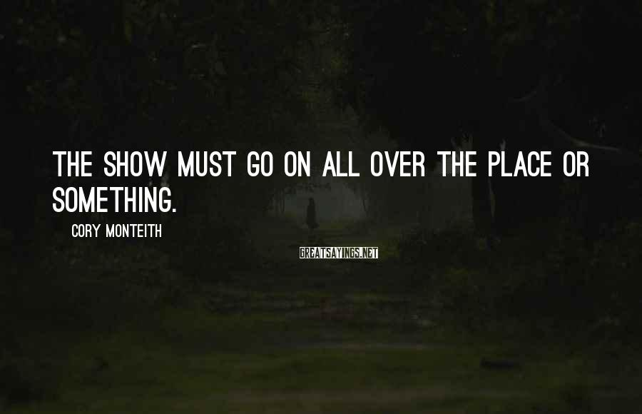 Cory Monteith Sayings: The Show Must Go On All Over The Place Or Something.