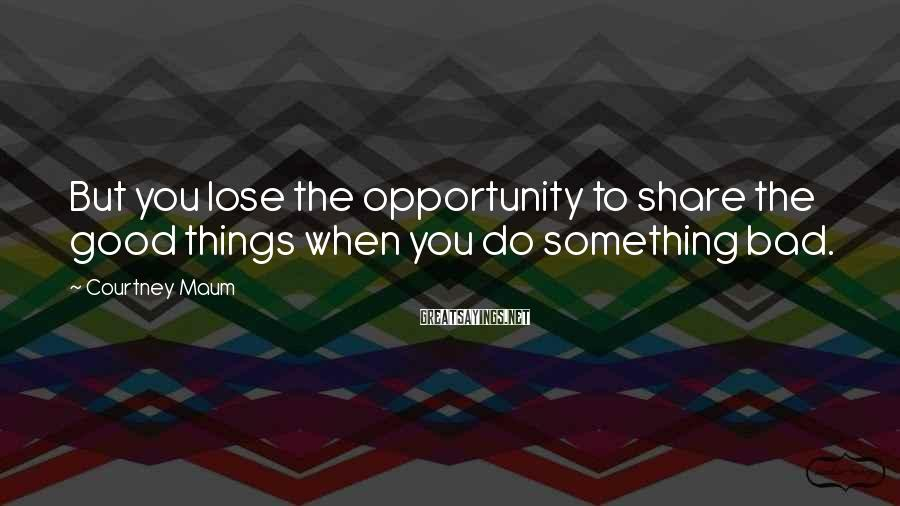 Courtney Maum Sayings: But You Lose The Opportunity To Share The Good Things When You Do Something Bad.