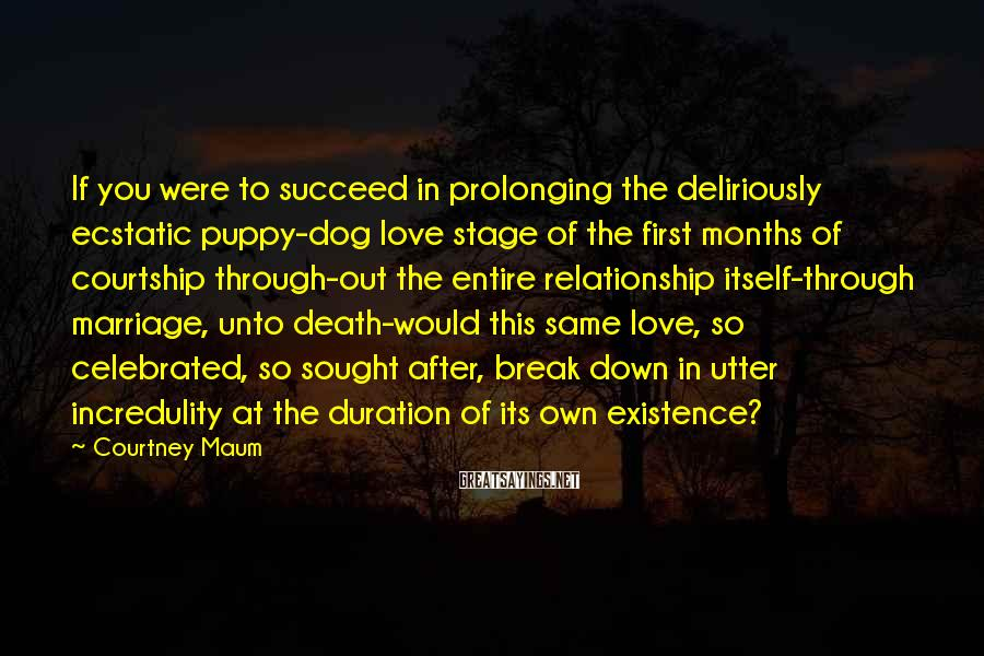 Courtney Maum Sayings: If You Were To Succeed In Prolonging The Deliriously Ecstatic Puppy-dog Love Stage Of The First Months Of Courtship Through-out The Entire Relationship Itself-through Marriage, Unto Death-would This Same Love, So Celebrated, So Sought After, Break Down In Utter Incredulity At The Duration Of Its Own Existence?