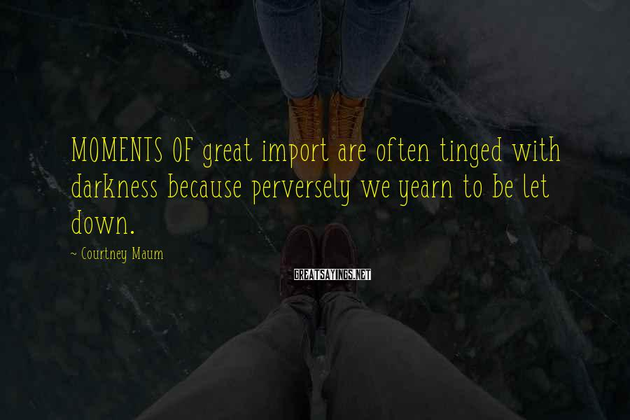 Courtney Maum Sayings: MOMENTS OF Great Import Are Often Tinged With Darkness Because Perversely We Yearn To Be Let Down.