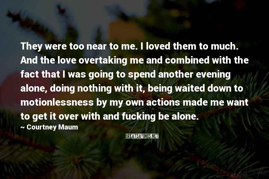 Courtney Maum Sayings: They Were Too Near To Me. I Loved Them To Much. And The Love Overtaking Me And Combined With The Fact That I Was Going To Spend Another Evening Alone, Doing Nothing With It, Being Waited Down To Motionlessness By My Own Actions Made Me Want To Get It Over With And Fucking Be Alone.