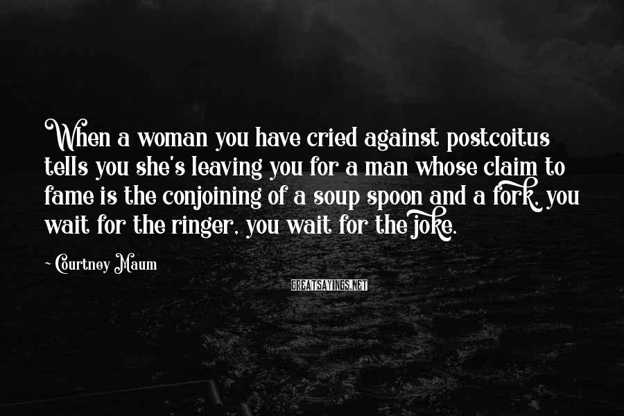 Courtney Maum Sayings: When A Woman You Have Cried Against Postcoitus Tells You She's Leaving You For A Man Whose Claim To Fame Is The Conjoining Of A Soup Spoon And A Fork, You Wait For The Ringer, You Wait For The Joke.