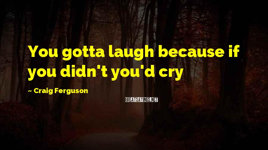 Craig Ferguson Sayings: You Gotta Laugh Because If You Didn't You'd Cry