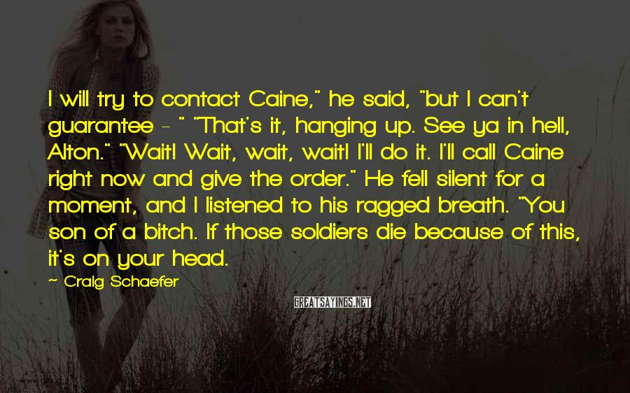 """Craig Schaefer Sayings: I Will Try To Contact Caine,"""" He Said, """"but I Can't Guarantee - """" """"That's It, Hanging Up. See Ya In Hell, Alton."""" """"Wait! Wait, Wait, Wait! I'll Do It. I'll Call Caine Right Now And Give The Order."""" He Fell Silent For A Moment, And I Listened To His Ragged Breath. """"You Son Of A Bitch. If Those Soldiers Die Because Of This, It's On Your Head."""