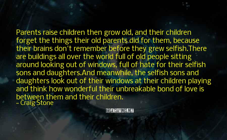 Craig Stone Sayings: Parents Raise Children Then Grow Old, And Their Children Forget The Things Their Old Parents Did For Them, Because Their Brains Don't Remember Before They Grew Selfish.There Are Buildings All Over The World Full Of Old People Sitting Around Looking Out Of Windows, Full Of Hate For Their Selfish Sons And Daughters.And Meanwhile, The Selfish Sons And Daughters Look Out Of Their Windows At Their Children Playing And Think How Wonderful Their Unbreakable Bond Of Love Is Between Them And Their Children.