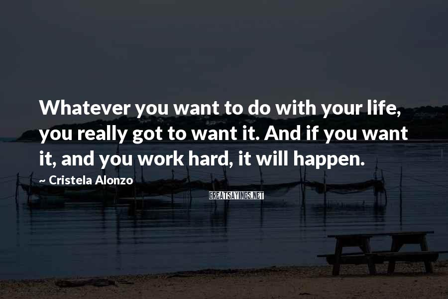 Cristela Alonzo Sayings: Whatever You Want To Do With Your Life, You Really Got To Want It. And If You Want It, And You Work Hard, It Will Happen.
