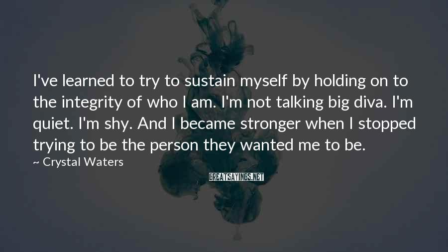 Crystal Waters Sayings: I've Learned To Try To Sustain Myself By Holding On To The Integrity Of Who I Am. I'm Not Talking Big Diva. I'm Quiet. I'm Shy. And I Became Stronger When I Stopped Trying To Be The Person They Wanted Me To Be.