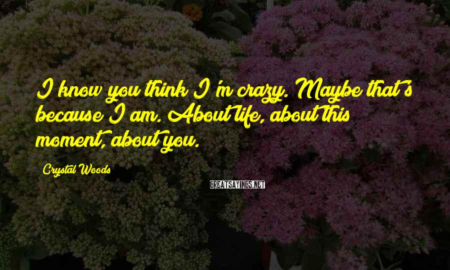Crystal Woods Sayings: I Know You Think I'm Crazy. Maybe That's Because I Am. About Life, About This Moment, About You.