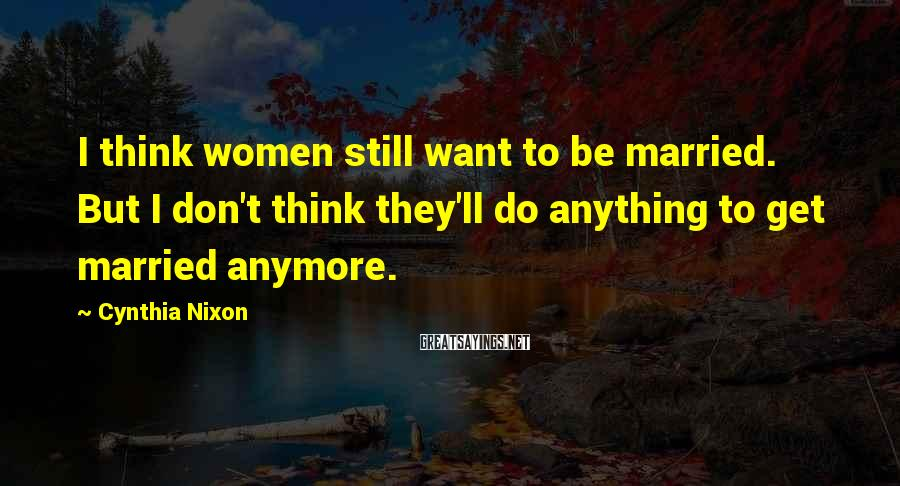 Cynthia Nixon Sayings: I Think Women Still Want To Be Married. But I Don't Think They'll Do Anything To Get Married Anymore.