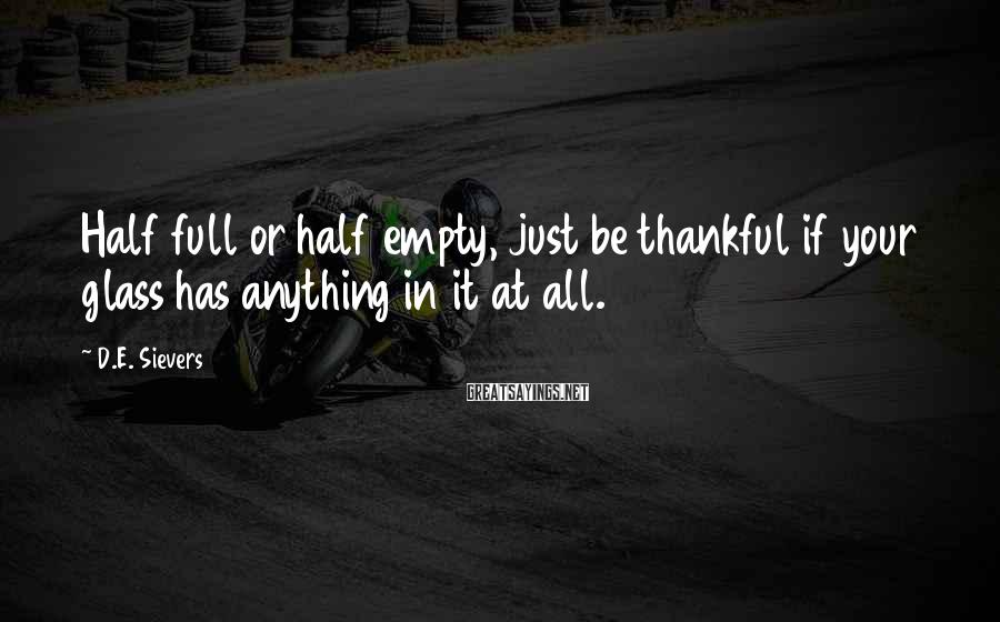 D.E. Sievers Sayings: Half Full Or Half Empty, Just Be Thankful If Your Glass Has Anything In It At All.