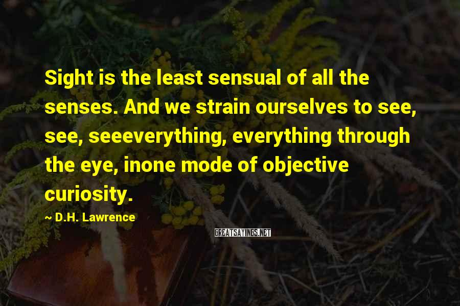 D.H. Lawrence Sayings: Sight Is The Least Sensual Of All The Senses. And We Strain Ourselves To See, See, Seeeverything, Everything Through The Eye, Inone Mode Of Objective Curiosity.
