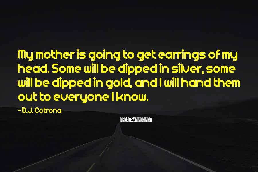 D.J. Cotrona Sayings: My Mother Is Going To Get Earrings Of My Head. Some Will Be Dipped In Silver, Some Will Be Dipped In Gold, And I Will Hand Them Out To Everyone I Know.