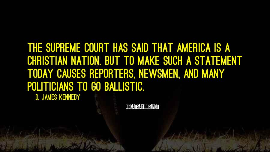 D. James Kennedy Sayings: The Supreme Court Has Said That America Is A Christian Nation. But To Make Such A Statement Today Causes Reporters, Newsmen, And Many Politicians To Go Ballistic.