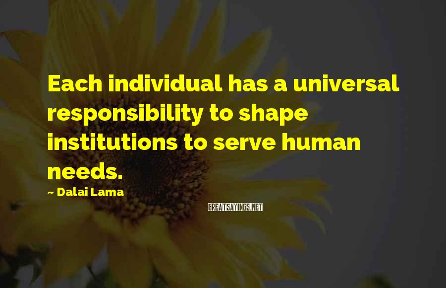 Dalai Lama Sayings: Each Individual Has A Universal Responsibility To Shape Institutions To Serve Human Needs.