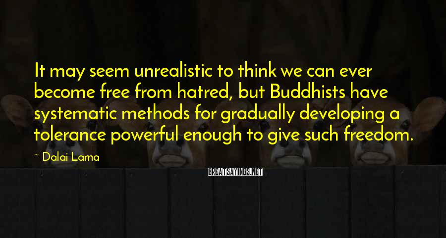 Dalai Lama Sayings: It May Seem Unrealistic To Think We Can Ever Become Free From Hatred, But Buddhists Have Systematic Methods For Gradually Developing A Tolerance Powerful Enough To Give Such Freedom.