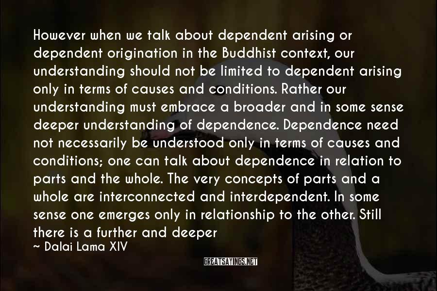Dalai Lama XIV Sayings: However When We Talk About Dependent Arising Or Dependent Origination In The Buddhist Context, Our Understanding Should Not Be Limited To Dependent Arising Only In Terms Of Causes And Conditions. Rather Our Understanding Must Embrace A Broader And In Some Sense Deeper Understanding Of Dependence. Dependence Need Not Necessarily Be Understood Only In Terms Of Causes And Conditions; One Can Talk About Dependence In Relation To Parts And The Whole. The Very Concepts Of Parts And A Whole Are Interconnected And Interdependent. In Some Sense One Emerges Only In Relationship To The Other. Still There Is A Further And Deeper Understanding Of Dependent Origination Which Is To Understand Dependent Origination In Terms Of A Designated Basis And The Designation That Involves A Labeling Process. This View Understands Things And Events In The Form Of Mental Constructs.