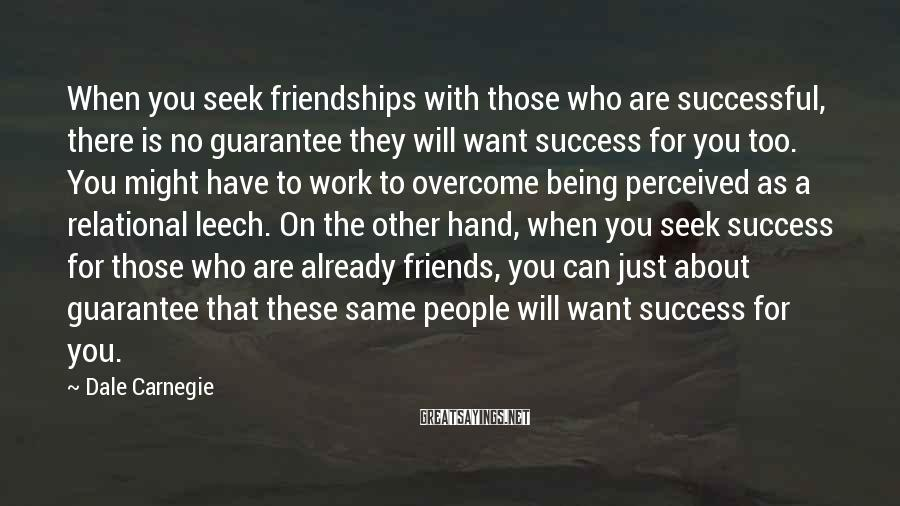 Dale Carnegie Sayings: When You Seek Friendships With Those Who Are Successful, There Is No Guarantee They Will Want Success For You Too. You Might Have To Work To Overcome Being Perceived As A Relational Leech. On The Other Hand, When You Seek Success For Those Who Are Already Friends, You Can Just About Guarantee That These Same People Will Want Success For You.