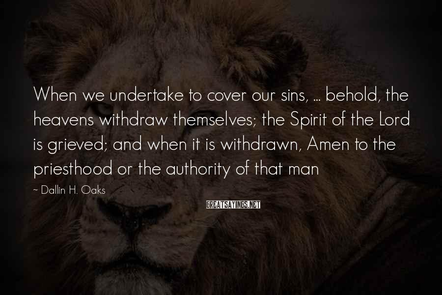 Dallin H. Oaks Sayings: When We Undertake To Cover Our Sins, ... Behold, The Heavens Withdraw Themselves; The Spirit Of The Lord Is Grieved; And When It Is Withdrawn, Amen To The Priesthood Or The Authority Of That Man