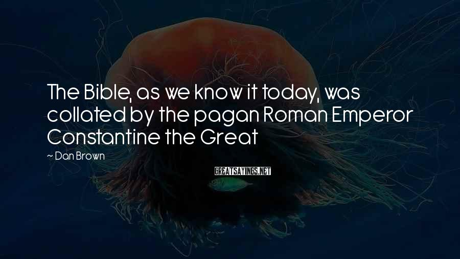 Dan Brown Sayings: The Bible, As We Know It Today, Was Collated By The Pagan Roman Emperor Constantine The Great