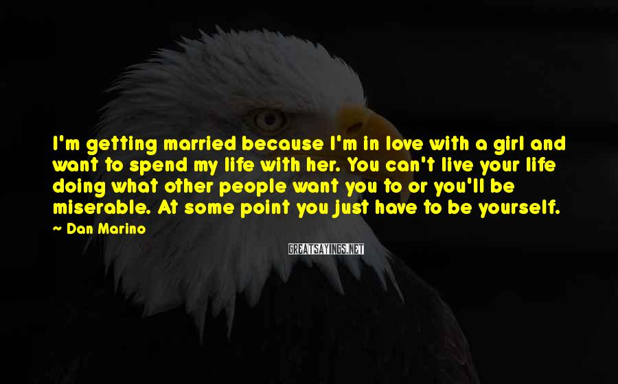 Dan Marino Sayings: I'm Getting Married Because I'm In Love With A Girl And Want To Spend My Life With Her. You Can't Live Your Life Doing What Other People Want You To Or You'll Be Miserable. At Some Point You Just Have To Be Yourself.