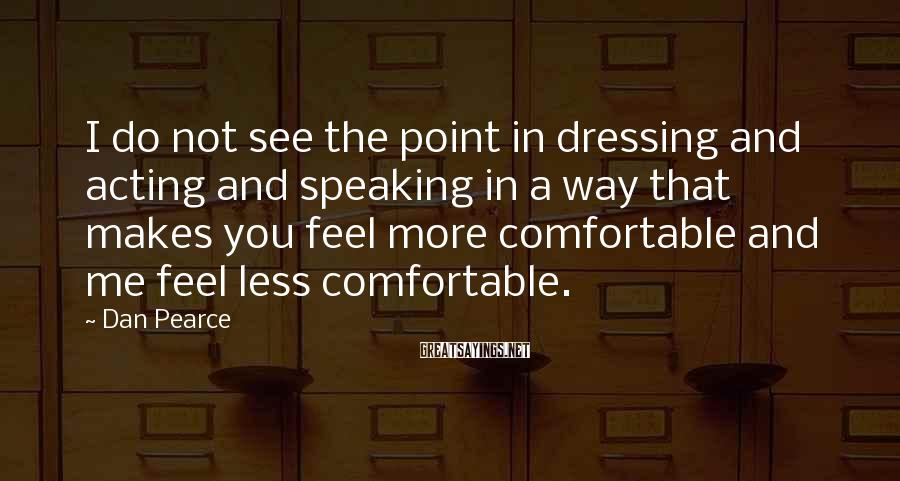 Dan Pearce Sayings: I Do Not See The Point In Dressing And Acting And Speaking In A Way That Makes You Feel More Comfortable And Me Feel Less Comfortable.