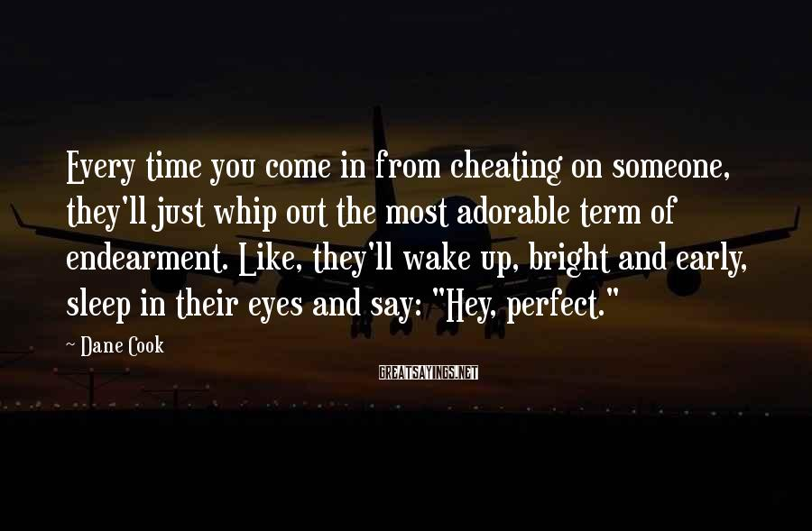 "Dane Cook Sayings: Every Time You Come In From Cheating On Someone, They'll Just Whip Out The Most Adorable Term Of Endearment. Like, They'll Wake Up, Bright And Early, Sleep In Their Eyes And Say: ""Hey, Perfect."""