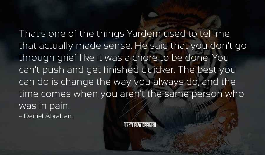 Daniel Abraham Sayings: That's One Of The Things Yardem Used To Tell Me That Actually Made Sense. He Said That You Don't Go Through Grief Like It Was A Chore To Be Done. You Can't Push And Get Finished Quicker. The Best You Can Do Is Change The Way You Always Do, And The Time Comes When You Aren't The Same Person Who Was In Pain.