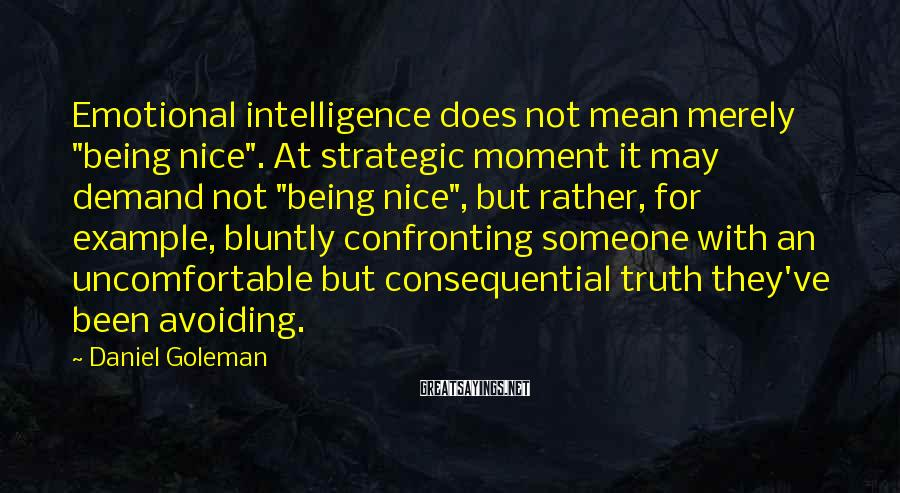 "Daniel Goleman Sayings: Emotional Intelligence Does Not Mean Merely ""being Nice"". At Strategic Moment It May Demand Not ""being Nice"", But Rather, For Example, Bluntly Confronting Someone With An Uncomfortable But Consequential Truth They've Been Avoiding."