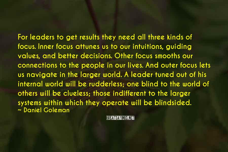 Daniel Goleman Sayings: For Leaders To Get Results They Need All Three Kinds Of Focus. Inner Focus Attunes Us To Our Intuitions, Guiding Values, And Better Decisions. Other Focus Smooths Our Connections To The People In Our Lives. And Outer Focus Lets Us Navigate In The Larger World. A Leader Tuned Out Of His Internal World Will Be Rudderless; One Blind To The World Of Others Will Be Clueless; Those Indifferent To The Larger Systems Within Which They Operate Will Be Blindsided.