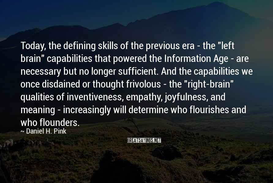 "Daniel H. Pink Sayings: Today, The Defining Skills Of The Previous Era - The ""left Brain"" Capabilities That Powered The Information Age - Are Necessary But No Longer Sufficient. And The Capabilities We Once Disdained Or Thought Frivolous - The ""right-brain"" Qualities Of Inventiveness, Empathy, Joyfulness, And Meaning - Increasingly Will Determine Who Flourishes And Who Flounders."