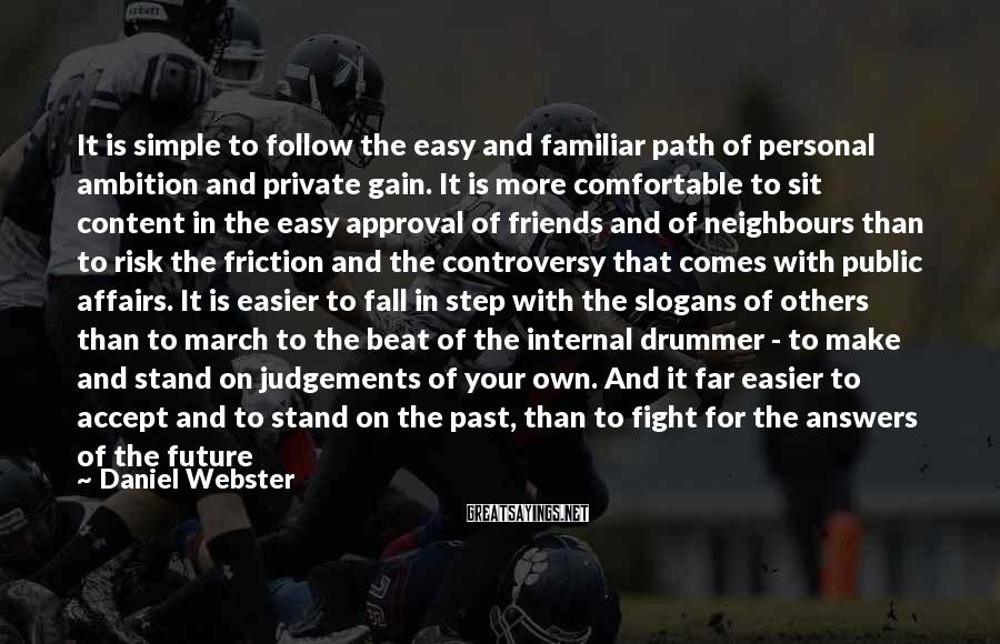 Daniel Webster Sayings: It Is Simple To Follow The Easy And Familiar Path Of Personal Ambition And Private Gain. It Is More Comfortable To Sit Content In The Easy Approval Of Friends And Of Neighbours Than To Risk The Friction And The Controversy That Comes With Public Affairs. It Is Easier To Fall In Step With The Slogans Of Others Than To March To The Beat Of The Internal Drummer - To Make And Stand On Judgements Of Your Own. And It Far Easier To Accept And To Stand On The Past, Than To Fight For The Answers Of The Future