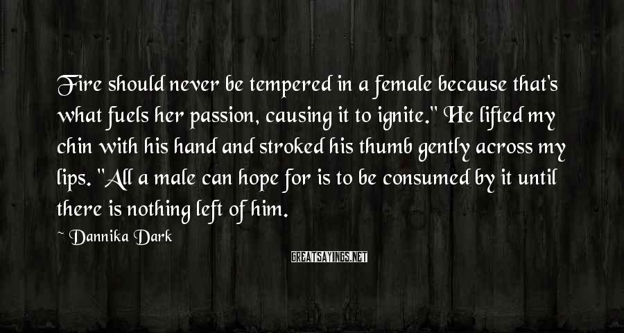 """Dannika Dark Sayings: Fire Should Never Be Tempered In A Female Because That's What Fuels Her Passion, Causing It To Ignite."""" He Lifted My Chin With His Hand And Stroked His Thumb Gently Across My Lips. """"All A Male Can Hope For Is To Be Consumed By It Until There Is Nothing Left Of Him."""