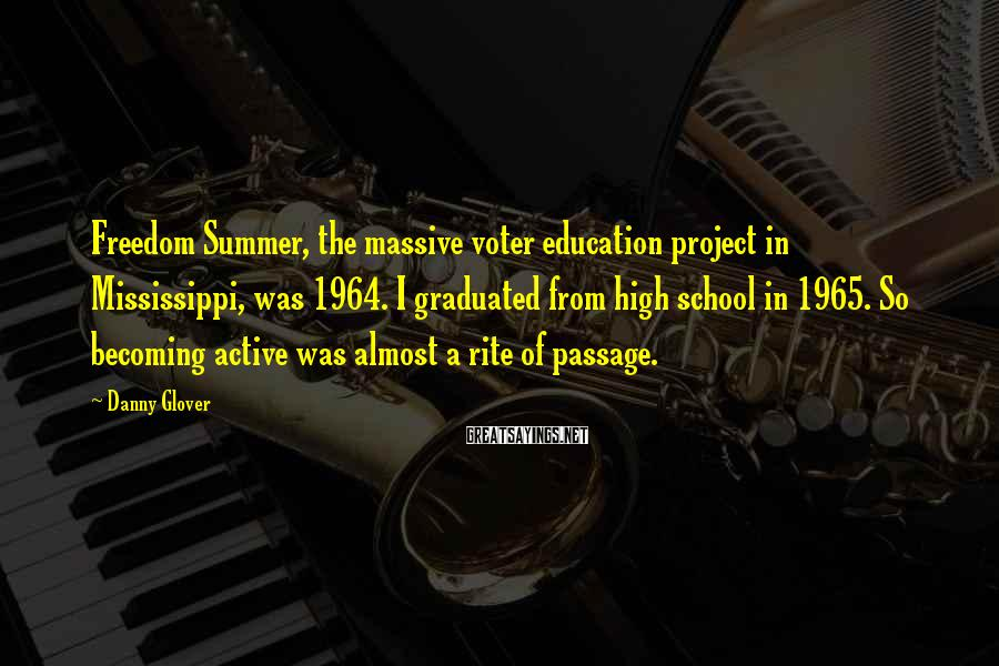 Danny Glover Sayings: Freedom Summer, The Massive Voter Education Project In Mississippi, Was 1964. I Graduated From High School In 1965. So Becoming Active Was Almost A Rite Of Passage.