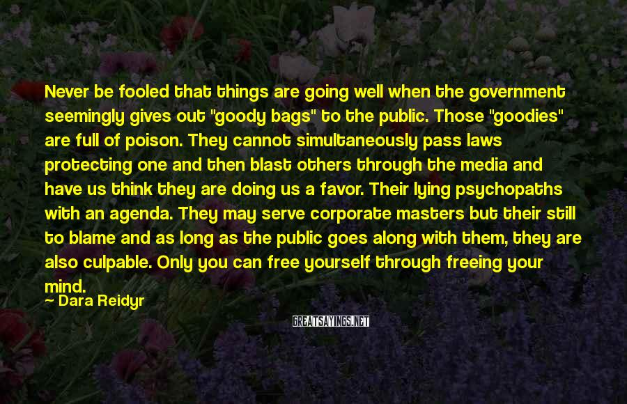 "Dara Reidyr Sayings: Never Be Fooled That Things Are Going Well When The Government Seemingly Gives Out ""goody Bags"" To The Public. Those ""goodies"" Are Full Of Poison. They Cannot Simultaneously Pass Laws Protecting One And Then Blast Others Through The Media And Have Us Think They Are Doing Us A Favor. Their Lying Psychopaths With An Agenda. They May Serve Corporate Masters But Their Still To Blame And As Long As The Public Goes Along With Them, They Are Also Culpable. Only You Can Free Yourself Through Freeing Your Mind."