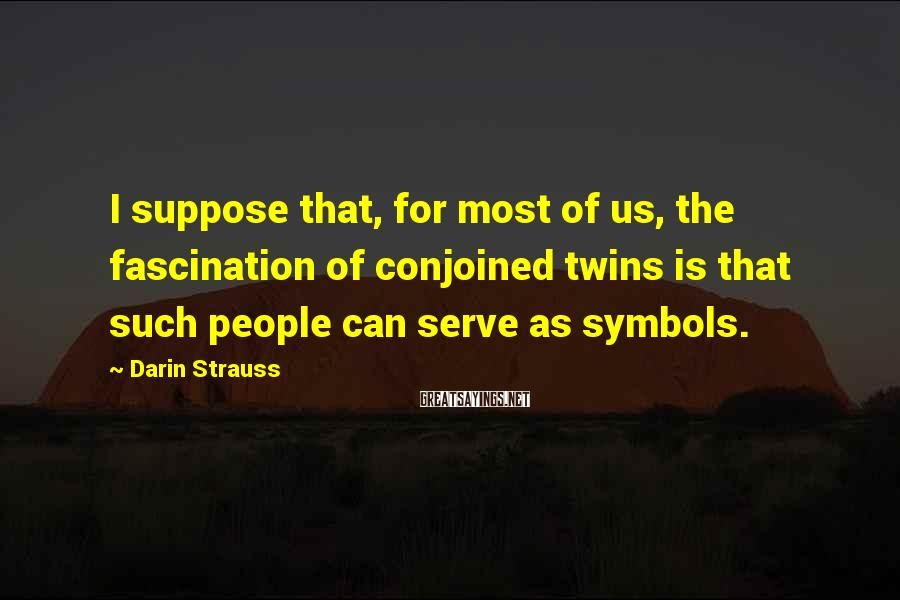 Darin Strauss Sayings: I Suppose That, For Most Of Us, The Fascination Of Conjoined Twins Is That Such People Can Serve As Symbols.