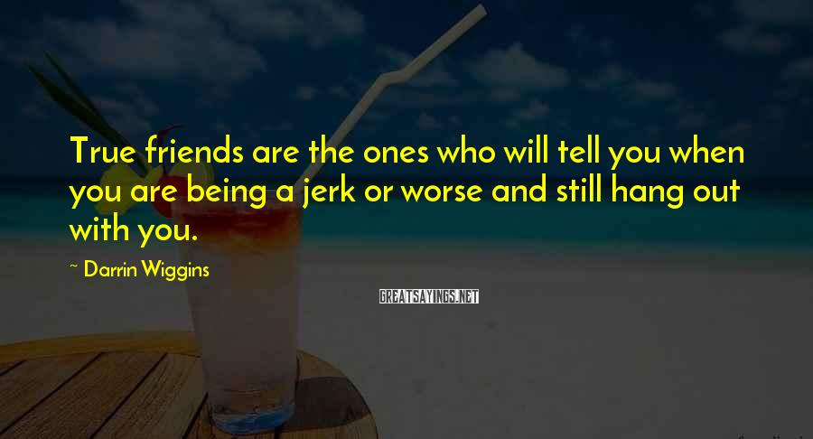 Darrin Wiggins Sayings: True Friends Are The Ones Who Will Tell You When You Are Being A Jerk Or Worse And Still Hang Out With You.