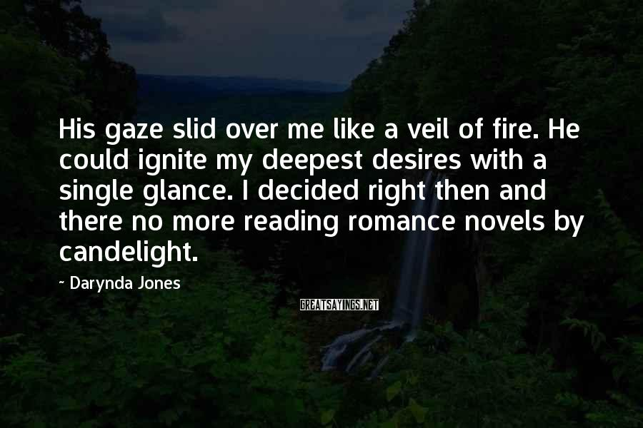 Darynda Jones Sayings: His Gaze Slid Over Me Like A Veil Of Fire. He Could Ignite My Deepest Desires With A Single Glance. I Decided Right Then And There No More Reading Romance Novels By Candelight.