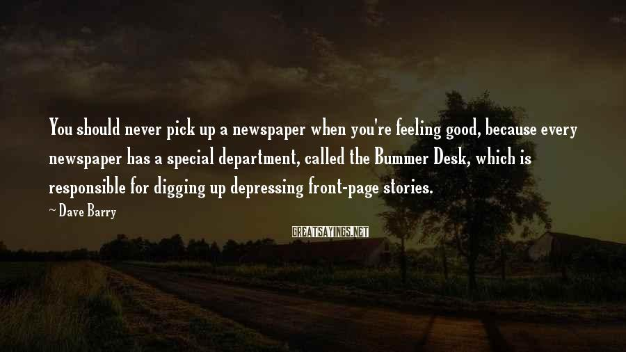 Dave Barry Sayings: You Should Never Pick Up A Newspaper When You're Feeling Good, Because Every Newspaper Has A Special Department, Called The Bummer Desk, Which Is Responsible For Digging Up Depressing Front-page Stories.